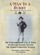 A Man In A Hurry: The Extraordinary Life and Times of Edward Payson Weston, the World's Greatest Walker