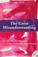Great Misunderstanding: Discover Your True Happiness with a Simple New Understanding