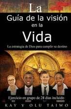 La Guia de La Vision En La Vida:  La Estrategia de Dios Para Cumplir Su Destino