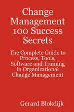 Change Management 100 Success Secrets - The Complete Guide to Process, Tools, Software and Training in Organizational Change Management