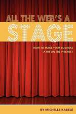 All the Web's a Stage:  How to Make Your Business a Hit on the Internet