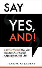 Say Yes, And!:  2 Little Words That Will Transform Your Career, Organization, and Life!