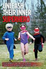 Unleash Their Inner Superhero:  52 Fun Workouts That Will Give Your Kids Strength, Positive Energy, and Confidence... Now!!