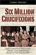 Six Million Crucifixions:  How Christian Teachings about Jews Paved the Road to the Holocaust