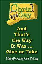 And That's the Way It Was . . . Give or Take:  A Daily Dose of My Radio Writings