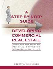 A Step by Step Guide to Developing Commercial Real Estate: The Who, What, Where, Why and How Principles to Developing Commercial Real Estate