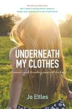 Underneath  My Clothes: A Womans Guide to Making Peace with Her Body