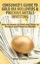 Consumer's Guide to Gold IRA Rollovers and Precious Metals Investing