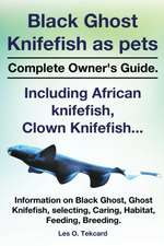 Black Ghost Knifefish as Pets, Incuding African Knifefish, Clown Knifefish... Complete Owner's Guide. Black Ghost, Ghost Knifefish, Selecting, Caring,