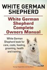White German Shepherd. White German Shepherd Complete Owners Manual. White German Shepherd Book for Care, Costs, Feeding, Grooming, Health and Trainin