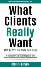 What Clients Really Want (and the S**t That Drives Them Crazy): The Essential Insider's Guide for Advertising Agencies on How Account Management Can C