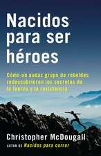 Nacidos Para Ser Heroes:  Como Un Audaz Grupo de Rebeldes Redescubrieron Los Secretos de La Fuerza y La Resistencia