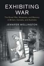 Exhibiting War  : The Great War, Museums, and Memory in Britain, Canada, and Australia