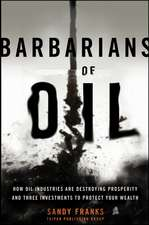 Barbarians of Oil: How the World′s Oil Addiction Threatens Global Prosperity and Four Investments to Protect Your Wealth