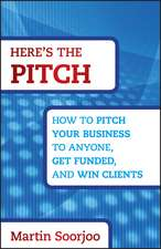 Here′s the Pitch: How to Pitch Your Business to Anyone, Get Funded, and Win Clients