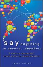 Say Anything to Anyone, Anywhere: 5 Keys To Successful Cross–Cultural Communication