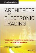 Architects of Electronic Trading: Technology Leaders Who Are Shaping Today′s Financial Markets
