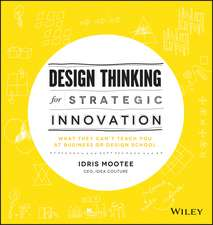 Design Thinking for Strategic Innovation: What They Can′t Teach You at Business or Design School