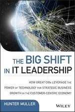 The Big Shift in IT Leadership: How Great CIOs Leverage the Power of Technology for Strategic Business Growth in the Customer–Centric Economy