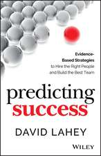 Predicting Success: Evidence–Based Strategies to Hire the Right People and Build the Best Team
