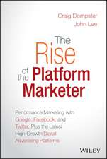 The Rise of the Platform Marketer: Performance Marketing with Google, Facebook, and Twitter, Plus the Latest High–Growth Digital Advertising Platforms