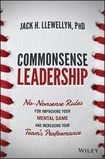 Commonsense Leadership: No Nonsense Rules for Improving Your Mental Game and Increasing Your Team′s Performance
