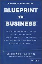 Blueprint to Business: An Entrepreneur′s Guide to Taking Action, Committing to the Grind, And Doing the Things That Most People Won′t