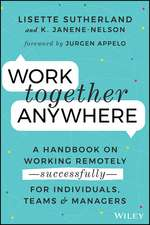 Work Together Anywhere: A Handbook on Working Remotely –Successfully– for Individuals, Teams, and Managers