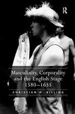 Masculinity, Corporality and the English Stage 1580-1635
