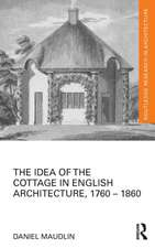 The Idea of the Cottage in English Architecture, 1760 - 1860:  A Comprehensive Grammar