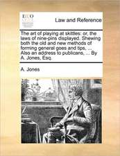 The art of playing at skittles: or, the laws of nine-pins displayed. Shewing both the old and new methods of forming general goes and tips, ... Also an address to publicans, ... By A. Jones, Esq.
