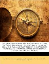 On the Condition of the Agricultural Classes of Great Britain and Ireland: With Extracts from the Parliamentary Reports and Evidence from 1833 to 1840