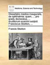 Dissertatio medica inauguralis, de ophthalmia: quam, ... pro gradu doctoratus, ... eruditorum examini subjicit Franciscus Skelton, ...