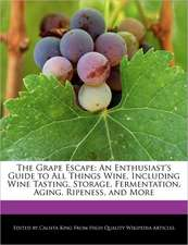 The Grape Escape: An Enthusiast's Guide to All Things Wine, Including Wine Tasting, Storage, Fermentation, Aging, Ripeness, and More