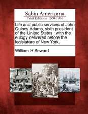Life and Public Services of John Quincy Adams, Sixth President of the United States: With the Eulogy Delivered Before the Legislature of New York.