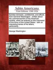 Epistles Domestic, Confidential, and Official, from General Washington: Written about the Commencement of the American Contest, When He Entered on the