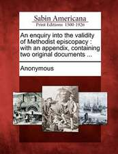 An Enquiry Into the Validity of Methodist Episcopacy: With an Appendix, Containing Two Original Documents ...