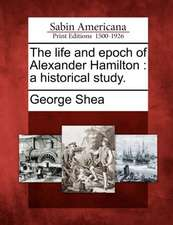 The Life and Epoch of Alexander Hamilton: A Historical Study.