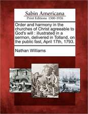 Order and Harmony in the Churches of Christ Agreeable to God's Will: Illustrated in a Sermon, Delivered in Tolland, on the Public Fast, April 17th, 17