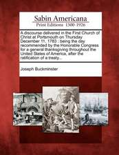 A Discourse Delivered in the First Church of Christ at Portsmouth on Thursday December 11, 1783: Being the Day Recommended by the Honorable Congress f