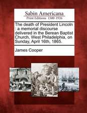 The Death of President Lincoln: A Memorial Discourse Delivered in the Berean Baptist Church, West Philadelphia, on Sunday, April 16th, 1865.