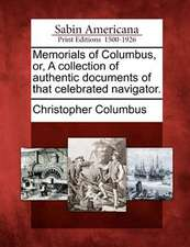 Memorials of Columbus, Or, a Collection of Authentic Documents of That Celebrated Navigator.