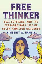 Free Thinker – Sex, Suffrage, and the Extraordinary Life of Helen Hamilton Gardener