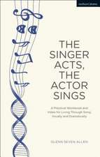 The Singer Acts, The Actor Sings: A Practical Workbook to Living Through Song, Vocally and Dramatically