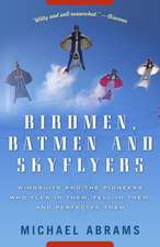 Birdmen, Batmen, and Skyflyers:  Wingsuits and the Pioneers Who Flew in Them, Fell in Them, and Perfected Them