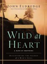 WILD AT HEART FACILITATOR'S GUIDE: A Band of Brothers