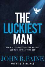 The Luckiest Man: How a Seventeen-Year Battle with ALS Led Me to Intimacy with God