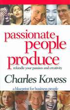 Passionate People Produce:  Rekindle Your Passion and Creativity