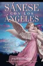 Sanese Con los Angeles:  Como Pueden los Angeles Ayudarlo en Todas las Areas de su Vida