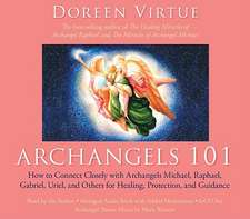 Archangels 101 How to Connect Closely with Archangels Michael, Raphael, Uriel, Gabriel and Others for Healing, Protection, and Guidance:  28 Days to Discover Your Authentic Self